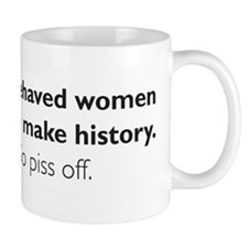 Well-behaved women seldom make history. So piss of