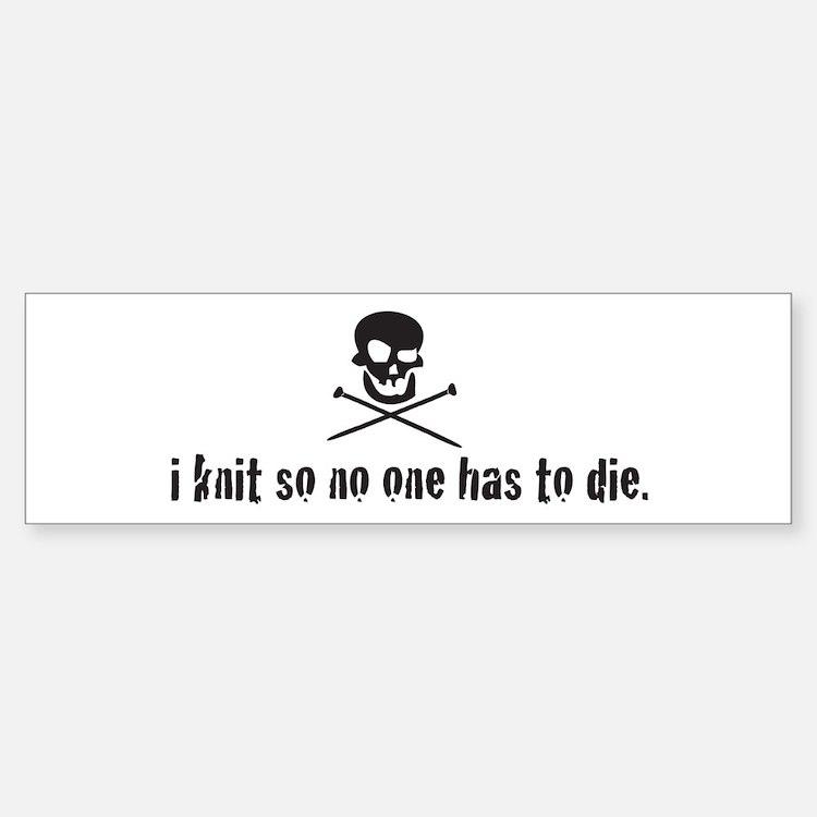 i knit so no one has to die Bumper Bumper Bumper Sticker