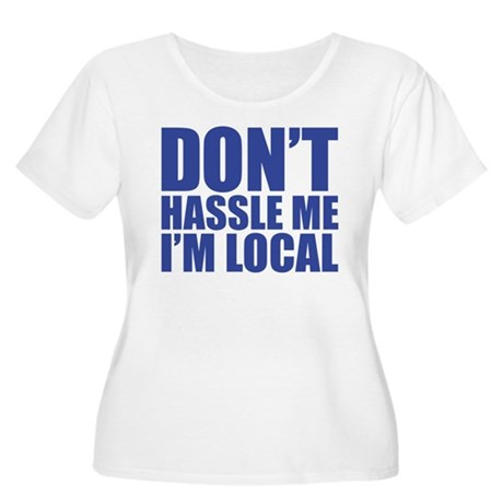 Dont Hassle me I'm Local Women's Plus Size Scoop N