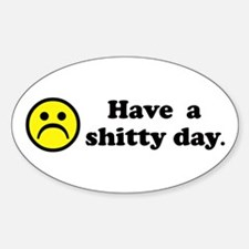 Have a shitty day. Oval Decal