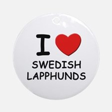 I love SWEDISH LAPPHUNDS Ornament (Round)