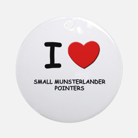 I love SMALL MUNSTERLANDER POINTERS Ornament (Roun