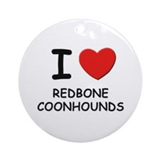 I love REDBONE COONHOUNDS Ornament (Round)