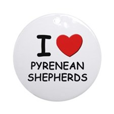 I love PYRENEAN SHEPHERDS Ornament (Round)