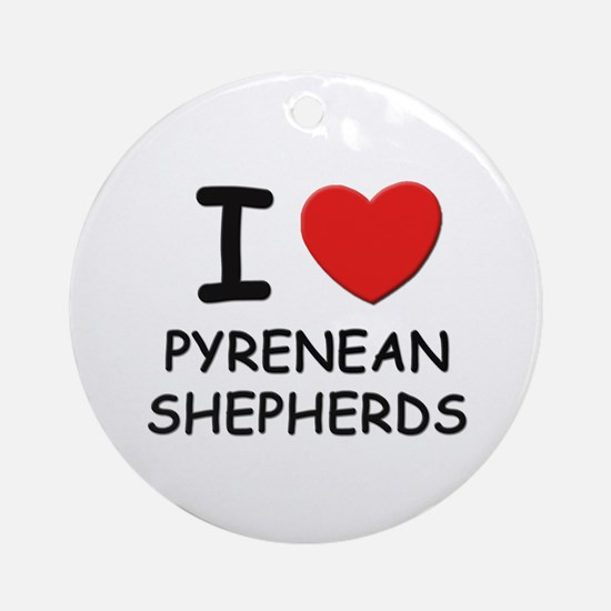 I love PYRENEAN SHEPHERDS Ornament (Round)