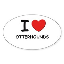 I love OTTERHOUNDS Oval Decal