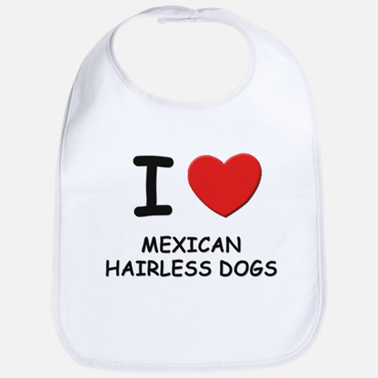 I love MEXICAN HAIRLESS DOGS Bib