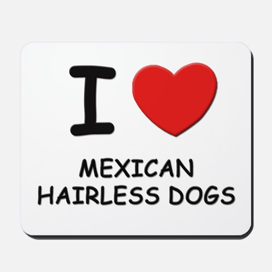I love MEXICAN HAIRLESS DOGS Mousepad