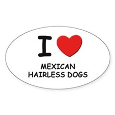 I love MEXICAN HAIRLESS DOGS Oval Decal