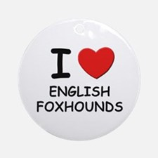 I love ENGLISH FOXHOUNDS Ornament (Round)