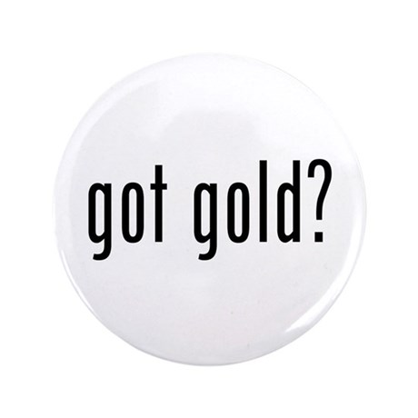 """got gold? 3.5"""" Button (100 pack)"""