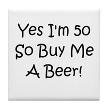Yes I'm 50 So Buy Me A Beer! Tile Coaster