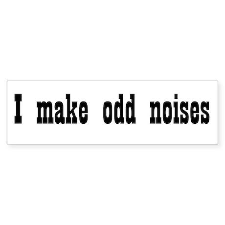I make odd noises #4 Bumper Sticker