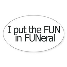 I put the FUN in FUNERAL Oval Decal