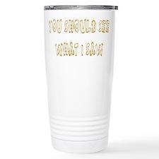 You Should See What I Saw Travel Mug