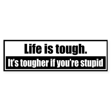 Life is tough. It's tougher if you're stupid.