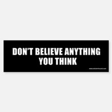 Don't believe anything you think Bumper Bumper Bumper Sticker