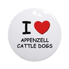 I love APPENZELL CATTLE DOGS Ornament (Round)