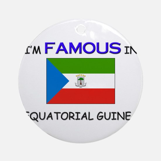 I'd Famous In EQUATORIAL GUINEA Ornament (Round)