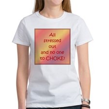All stressed out and no one to CHOKE! Women TShirt