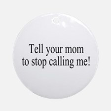 Tell Your Mom To Stop Calling Me Ornament (Round)