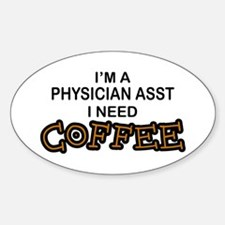Physician Assistant Need Coffee Oval Decal