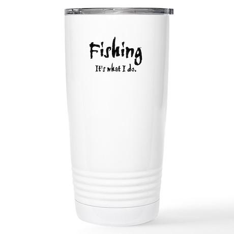Fishing, It's What I Do Stainless Steel Travel Mug