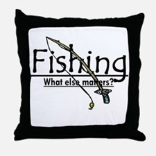 Fishing, What Else Matters Throw Pillow