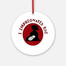I Impregnated Roe Ornament (Round)