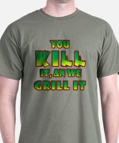 You kill it, and we grill it T-Shirt