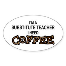 Substitute Teacher Need Coffee Oval Decal