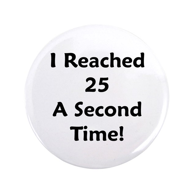 "Quotes About Being 35 Years Old: Reached 25 A Second Time! 3.5"" Button By 50birthday_gift"