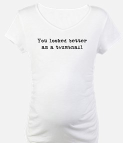 You looked better as a thumbn Shirt