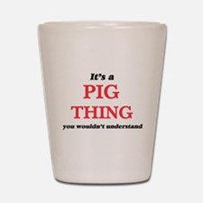 It's a Pig thing, you wouldn't Shot Glass