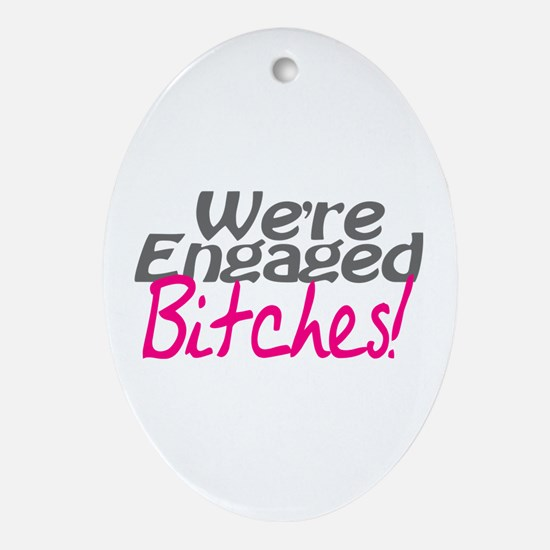 We're Engaged Bitches! Oval Ornament