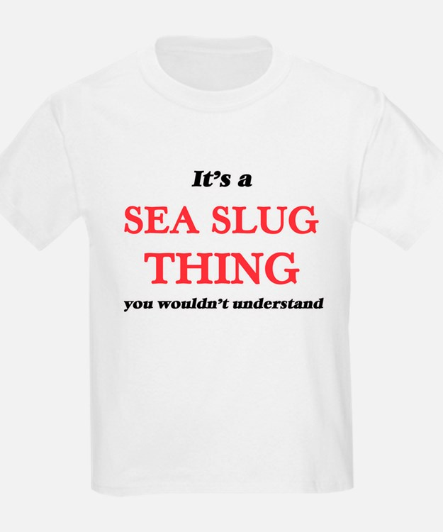 It's a Sea Slug thing, you wouldn' T-Shirt
