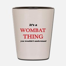It's a Wombat thing, you wouldn&#39 Shot Glass