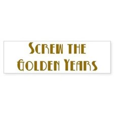 Screw the Golden Years Bumper Bumper Sticker