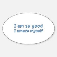 I Am So Good I Amaze Myself Oval Decal