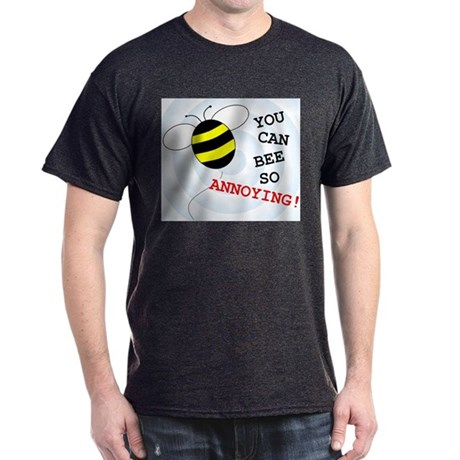 YOU CAN BEE SO ANNOYING! Dark T-Shirt