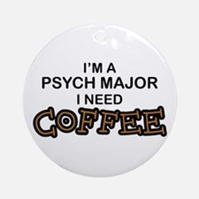 Psych Major Need Coffee Ornament (Round)