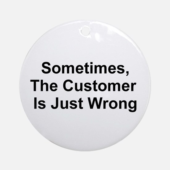 Sometimes, The Customer Is Ju Ornament (Round)