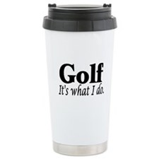 Golf, It's what I do Travel Coffee Mug