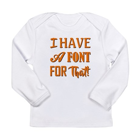 I HAVE A FONT FOR THAT! Long Sleeve T-Shirt