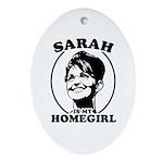 Sarah Palin is my homegirl Oval Ornament