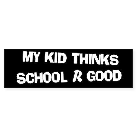 My Kid Thinks School R Good Bumper Sticker