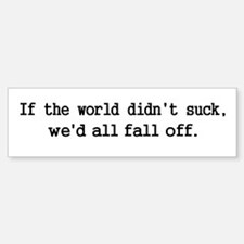 If the world did'nt suck... Bumper Bumper Bumper Sticker