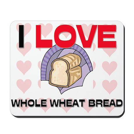 I Love Whole Wheat Bread Mousepad