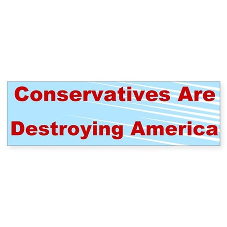 Conservatives Are Destroying America Sticker