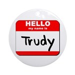Hello my name is Trudy Ornament (Round)